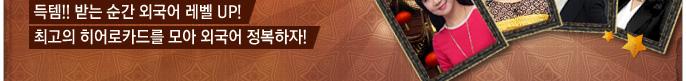 득템!! 받는 순간 외국어 레벨 UP! 최고의 히어로카드를 모아 외국어 정복하자!