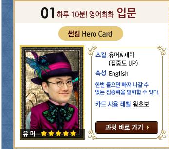 하루 10분! 영어회화 입문 / 썬킴 Hero Card / 스킬 : 유머 재치 (집중도 UP) / 속성 : English 한번 들으면 빠져 나갈 수 없는 집중력을 발휘할 수 있다. / 카드 사용 레벨:왕초보