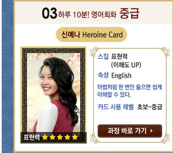 하루 10분! 영어회화 중급 / 신예나 Heroine Card / 스킬 : 표현력 (이해도 UP) / 속성 : English / 마법처럼 한 번만 들으면 쉽게 이해할 수 있다. / 카드 사용 레벨 : 초보~중급