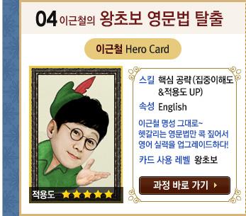 이근철의 왕초보 영문법 탈출 / 이근철 Hero Card / 스킬 : 핵심 공략(집중이해도 적용도 UP) / 속성 : English이근철 그 명성 그대로~헷갈리는 영문법만 콕 짚어서 영어 실력을 업그레이드하다! / 카드 사용 레벨 : 왕초보