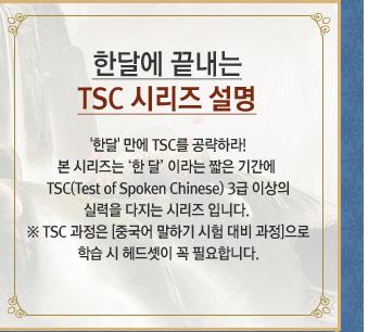 '한달' 만에 TSC를 공략하라! 본 시리즈는 '한 달' 이라는 짧은 기간에 TSC(Test of Spoken Chinese) 3급 이상의 실력을 다지는 시리즈 입니다. ※ TSC 과정은 [중국어 말하기 시험 대비 과정]으로 학습 시 헤드셋이 꼭 필요합니다.