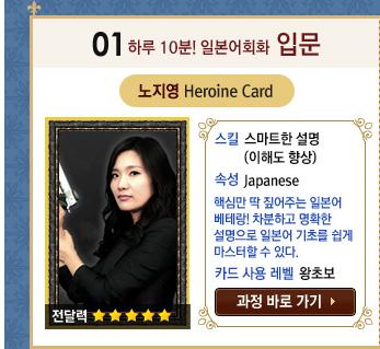 하루 10분! 일본어회화 입문 / 노지영 Heroine Card / 스킬 : 스마트한 설명(이해도 향상) / 속성 : Japanese 핵심만 딱 짚어주는 일본어 베테랑!차분하고 명확한 설명으로 일본어 기초를 쉽게 마스터할 수 있다. / Level : 왕초보