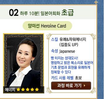 하루 10분! 일본어회화 초급 / 양미선 Heroine Card / 스킬 : 유쾌&파워에너지(집중도 UP) / 속성 : Japanese 빵 터지는 성대모사! 명랑하고 밝은 목소리로 일본어 기초 문법과 표현을 유쾌하게 정복할 수 있다. / Level : 초보