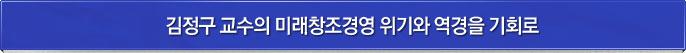 김정구 교수의 미래창조경영 위기와 역경을 기회로