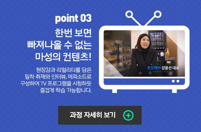 POINT3 한번 보면 빠져나올 수 없는 마성의 컨텐츠!-현장감과 리얼리티를 담은 밀착 취재와 인터뷰, 에피소드로 구성하여, TV 프로그램을 시청하듯 즐겁게 학습 가능합니다.