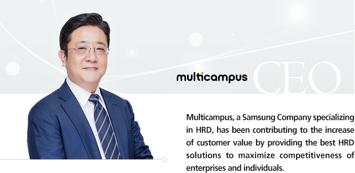 MULTICAMPUS CEO Multicampus, a Samsung Company specializing in HRD, has been contributing to the increase of customer value by providing the best HRD solutions to maximize competitiveness of enterprises and individuals.